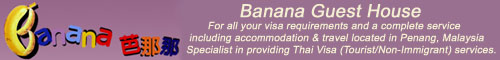 Visit Banana Guest House for all your visa requirements and a complete service including accommodation & travel located in Penang, Malaysia Specialist in providing Thai Visa (Tourist/Non-Immigrant) services.